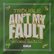 Ain't My Fault | Trouble