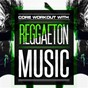 Album Core workout with reggaeton music de Running Hits, Crossfit Junkies, Workout Rendez Vous